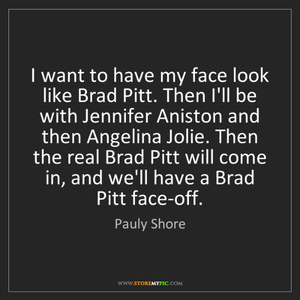 Pauly Shore: I want to have my face look like Brad Pitt. Then I'll...