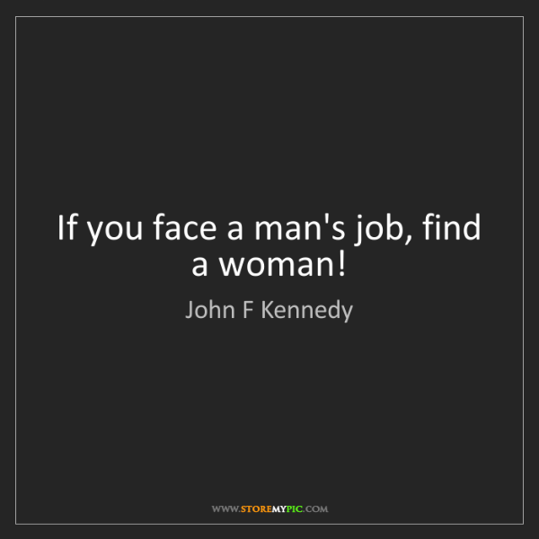 John F Kennedy: If you face a man's job, find a woman!
