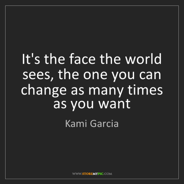 Kami Garcia: It's the face the world sees, the one you can change...