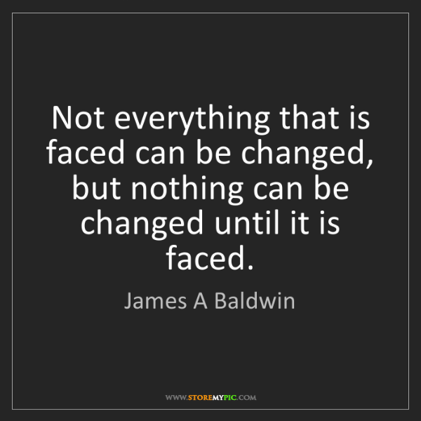 James A Baldwin: Not everything that is faced can be changed, but nothing...