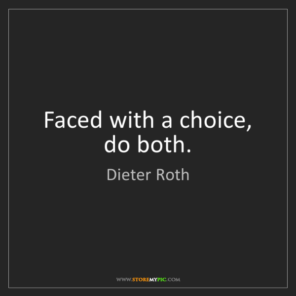 Dieter Roth: Faced with a choice, do both.