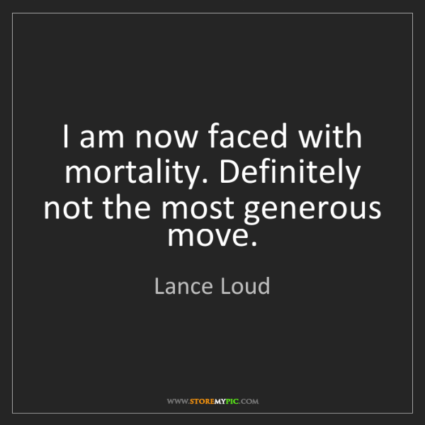 Lance Loud: I am now faced with mortality. Definitely not the most...