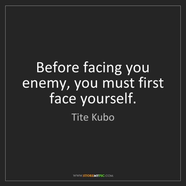 Tite Kubo: Before facing you enemy, you must first face yourself.