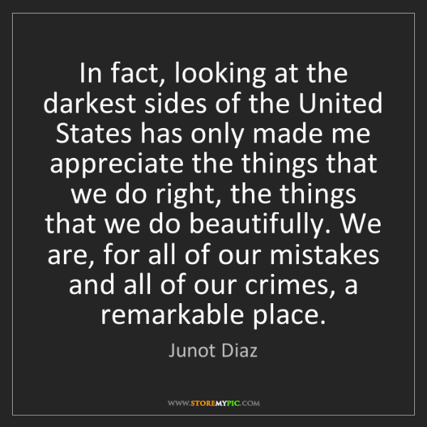 Junot Diaz: In fact, looking at the darkest sides of the United States...