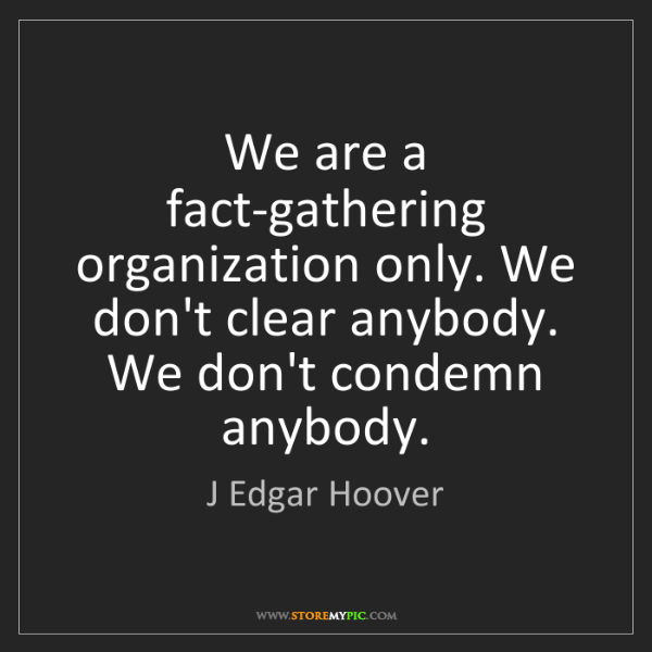 J Edgar Hoover: We are a fact-gathering organization only. We don't clear...