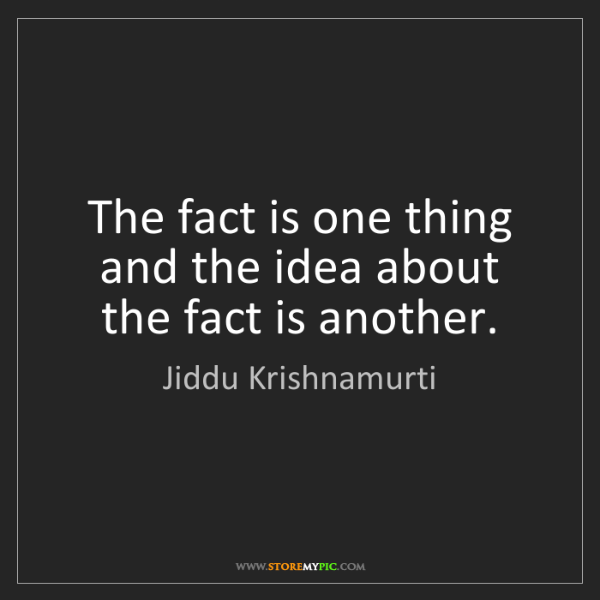 Jiddu Krishnamurti: The fact is one thing and the idea about the fact is...