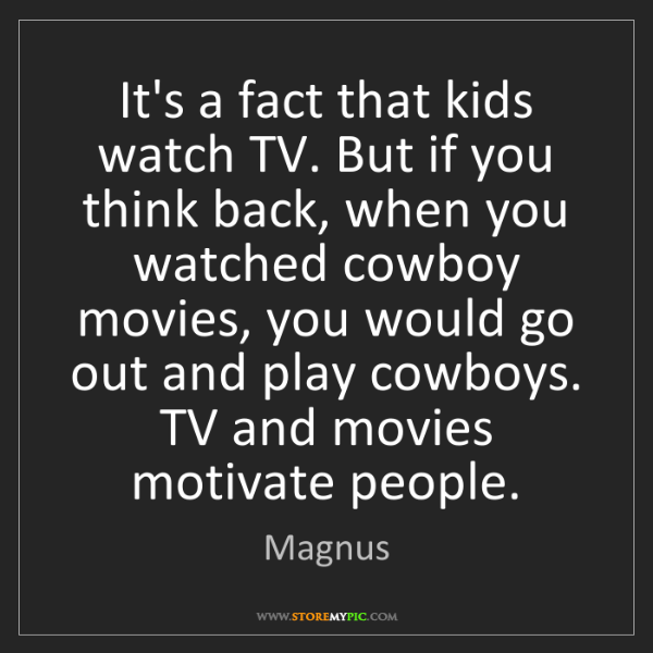 Magnus: It's a fact that kids watch TV. But if you think back,...