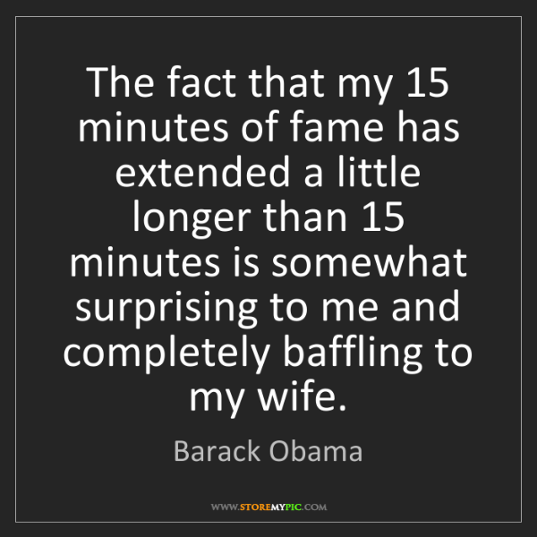 Barack Obama: The fact that my 15 minutes of fame has extended a little...