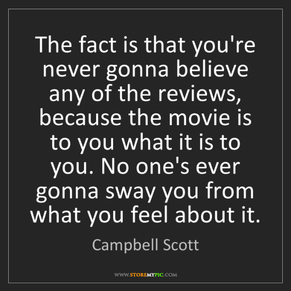 Campbell Scott: The fact is that you're never gonna believe any of the...