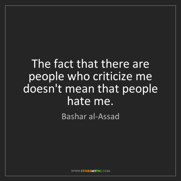 Bashar al-Assad: The fact that there are people who criticize me doesn't...