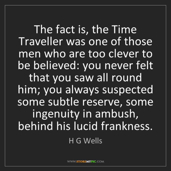 H G Wells: The fact is, the Time Traveller was one of those men...