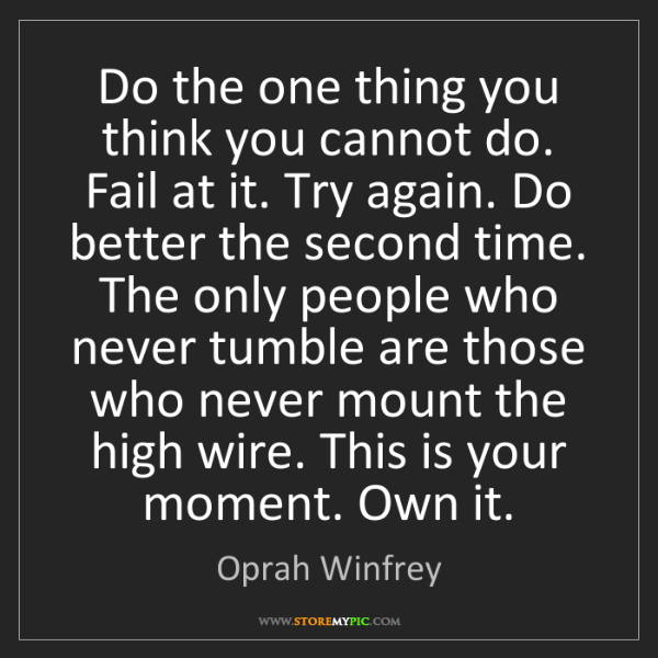 Oprah Winfrey: Do the one thing you think you cannot do. Fail at it....