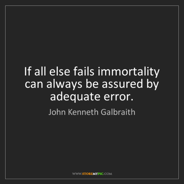 John Kenneth Galbraith: If all else fails immortality can always be assured by...