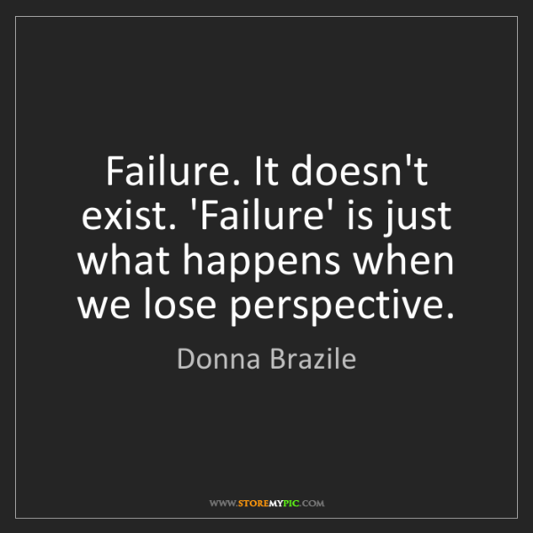 Donna Brazile: Failure. It doesn't exist. 'Failure' is just what happens...