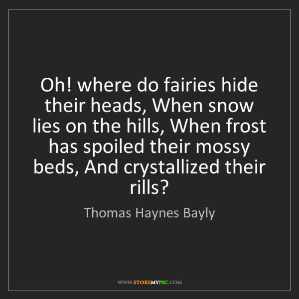 Thomas Haynes Bayly: Oh! where do fairies hide their heads, When snow lies...