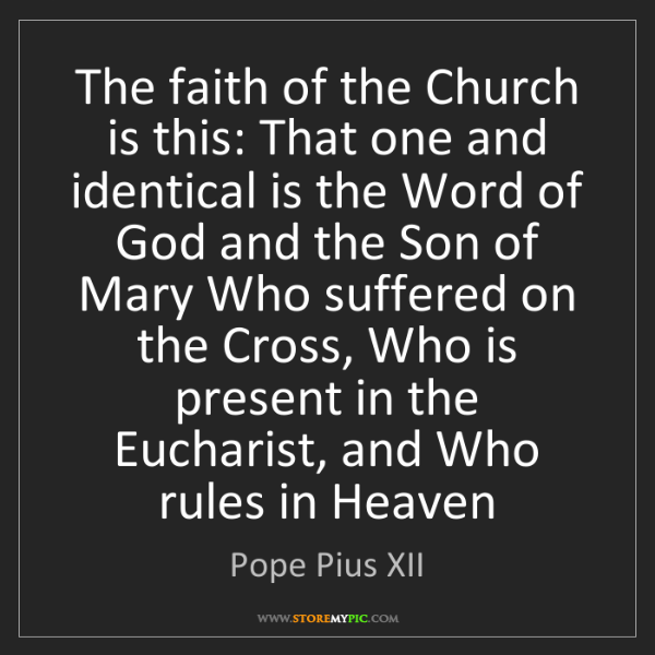 Pope Pius XII: The faith of the Church is this: That one and identical...