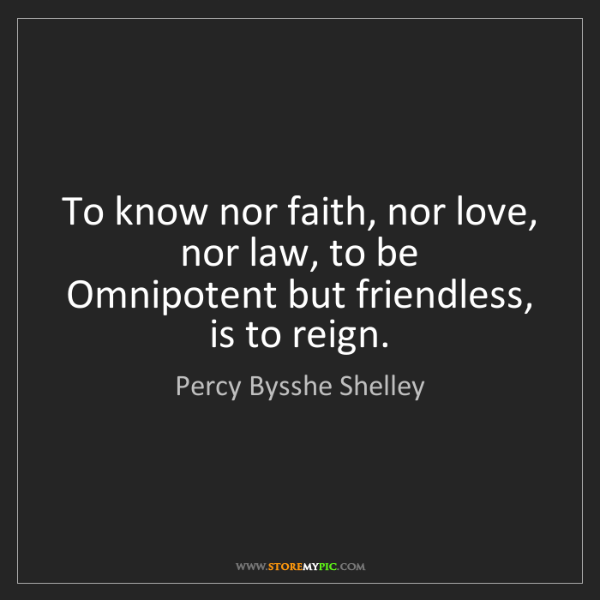 Percy Bysshe Shelley: To know nor faith, nor love, nor law, to be   Omnipotent...