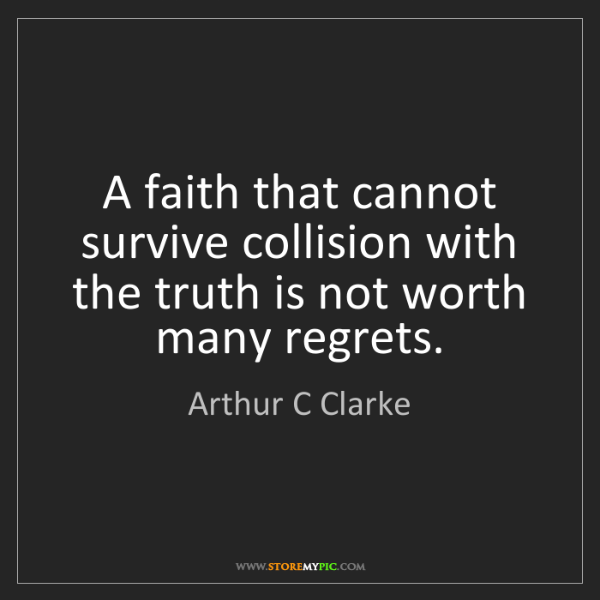 Arthur C Clarke: A faith that cannot survive collision with the truth...
