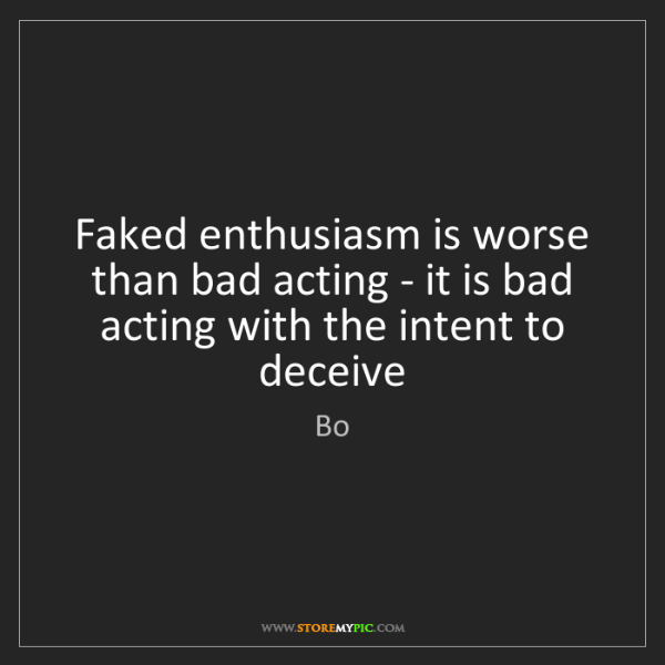 Bo: Faked enthusiasm is worse than bad acting - it is bad...