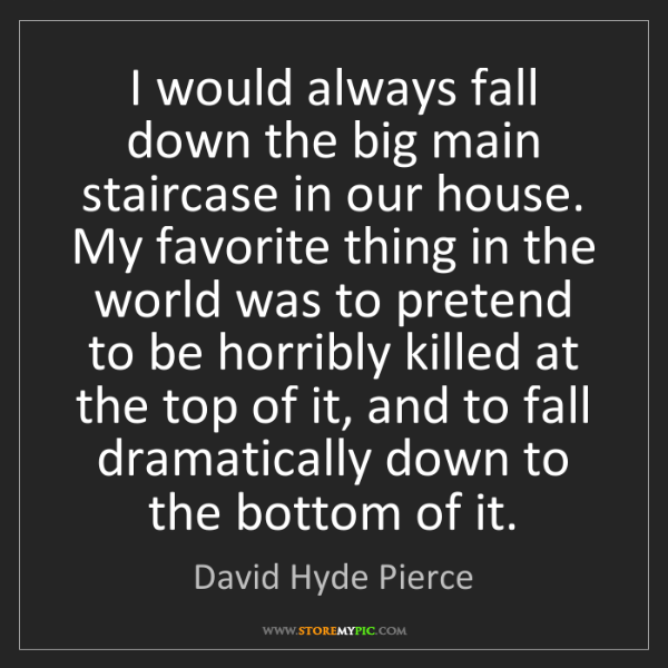 David Hyde Pierce: I would always fall down the big main staircase in our...