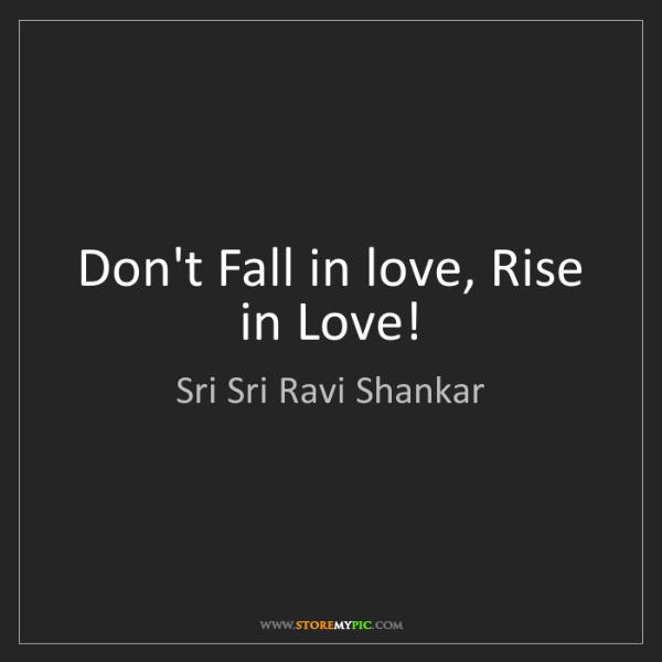 Sri Sri Ravi Shankar: Don't Fall in love, Rise in Love!
