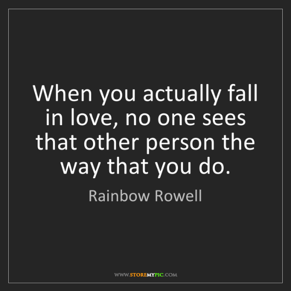 Rainbow Rowell: When you actually fall in love, no one sees that other...
