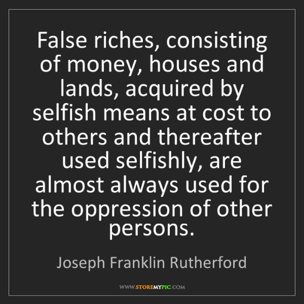 Joseph Franklin Rutherford: False riches, consisting of money, houses and lands,...