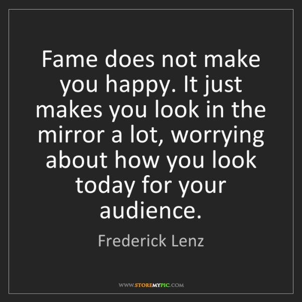 Frederick Lenz: Fame does not make you happy. It just makes you look...