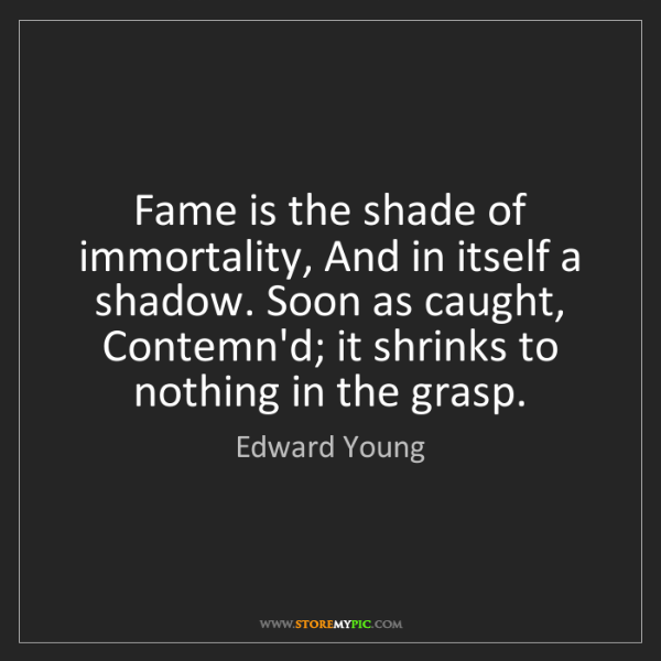 Edward Young: Fame is the shade of immortality, And in itself a shadow....
