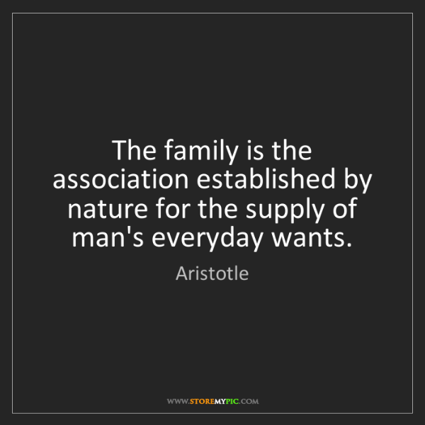 Aristotle: The family is the association established by nature for...