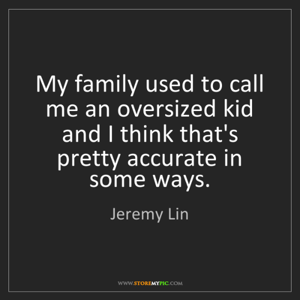 Jeremy Lin: My family used to call me an oversized kid and I think...