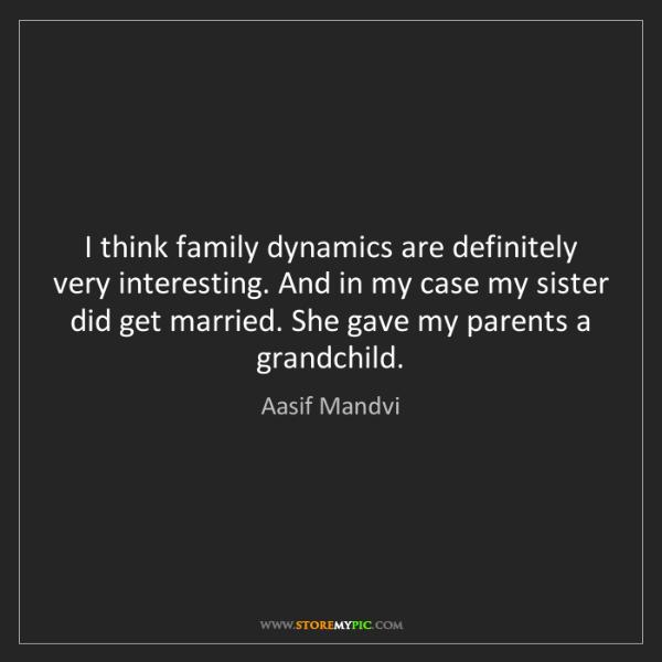Aasif Mandvi: I think family dynamics are definitely very interesting....