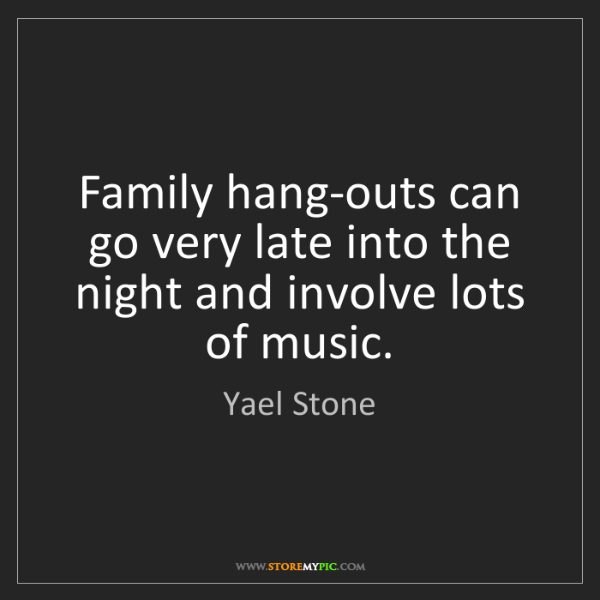 Yael Stone: Family hang-outs can go very late into the night and...