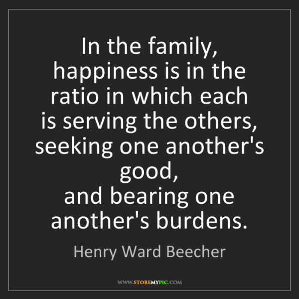 Henry Ward Beecher: In the family, happiness is in the ratio in which each...