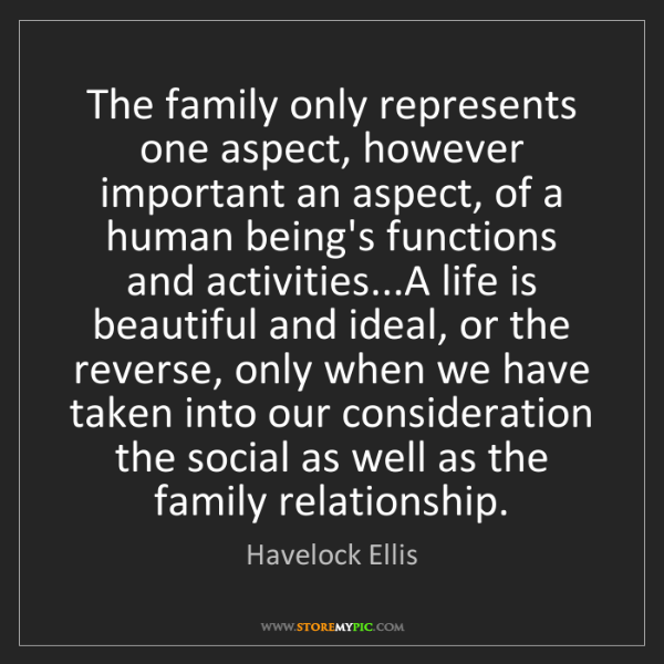 Havelock Ellis: The family only represents one aspect, however important...