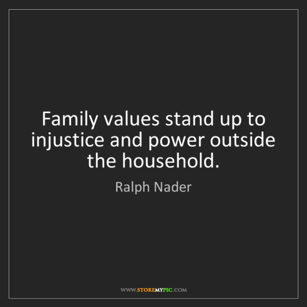Ralph Nader: Family values stand up to injustice and power outside...