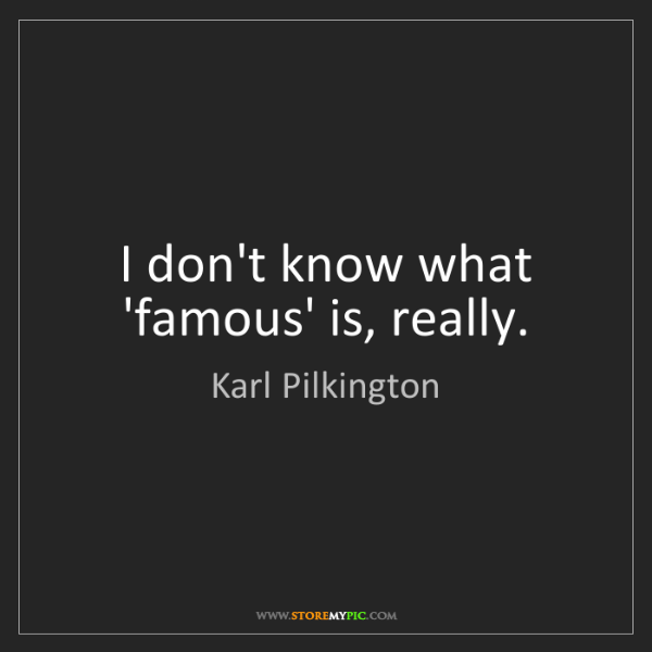 Karl Pilkington: I don't know what 'famous' is, really.