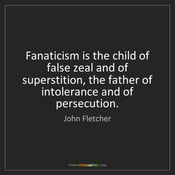 John Fletcher: Fanaticism is the child of false zeal and of superstition,...