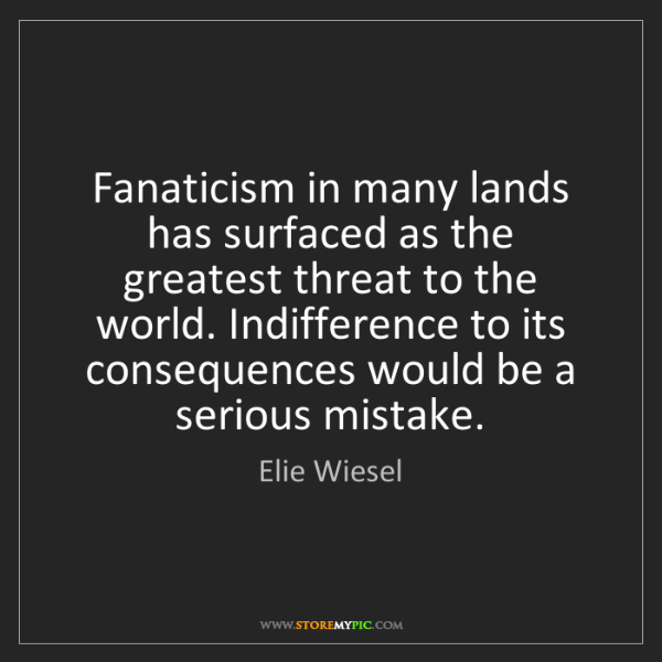 Elie Wiesel: Fanaticism in many lands has surfaced as the greatest...