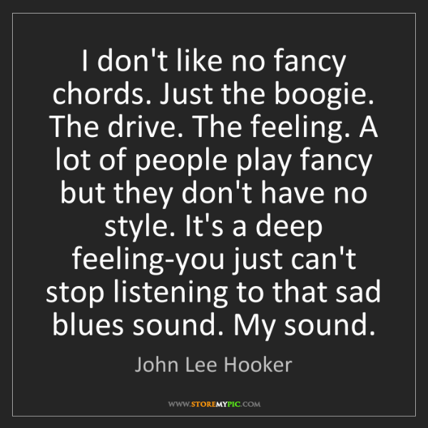 John Lee Hooker: I don't like no fancy chords. Just the boogie. The drive....