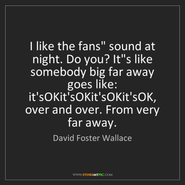 "David Foster Wallace: I like the fans"" sound at night. Do you? It's like somebody..."