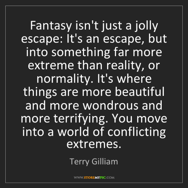 Terry Gilliam: Fantasy isn't just a jolly escape: It's an escape, but...