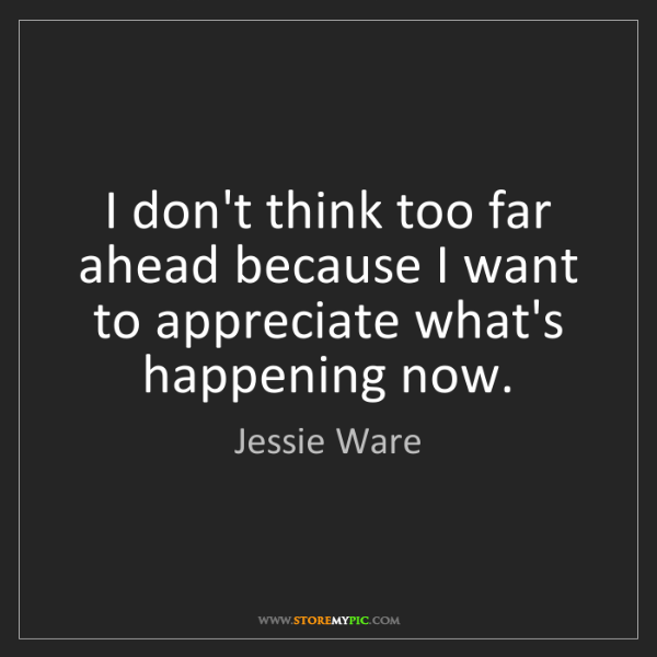 Jessie Ware: I don't think too far ahead because I want to appreciate...