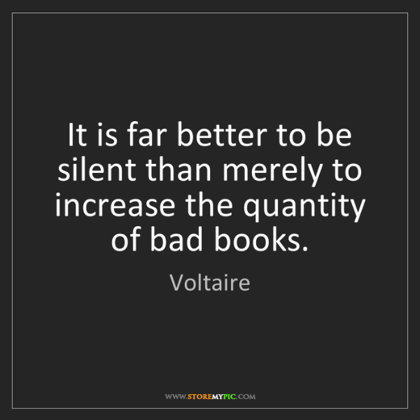 Voltaire: It is far better to be silent than merely to increase...