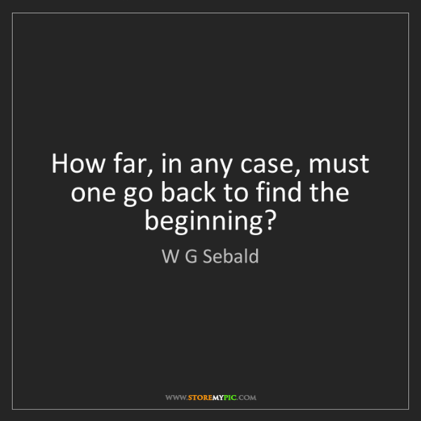W G Sebald: How far, in any case, must one go back to find the beginning?