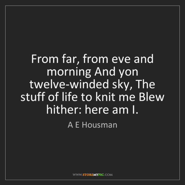 A E Housman: From far, from eve and morning And yon twelve-winded...
