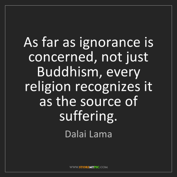 Dalai Lama: As far as ignorance is concerned, not just Buddhism,...
