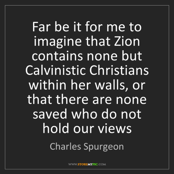 Charles Spurgeon: Far be it for me to imagine that Zion contains none but...