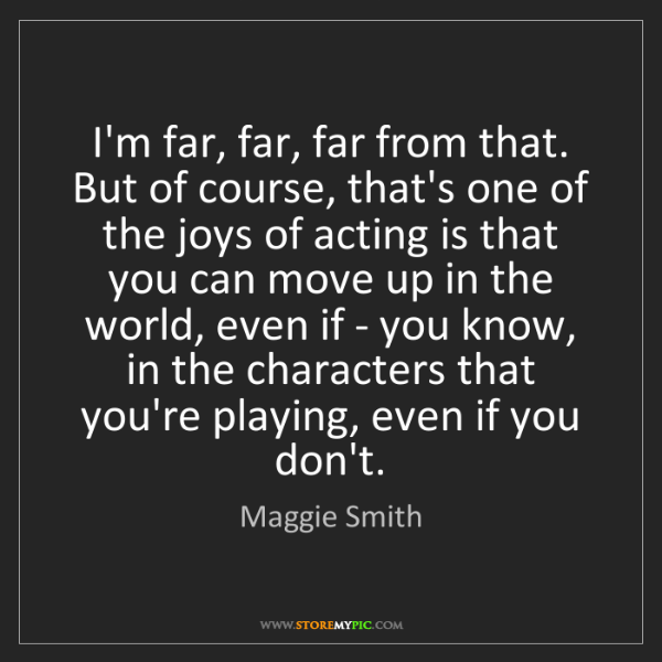 Maggie Smith: I'm far, far, far from that. But of course, that's one...