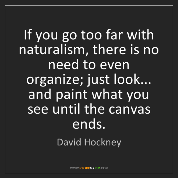 David Hockney: If you go too far with naturalism, there is no need to...